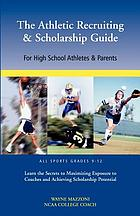 The athletic recruiting & scholarship guide : for high school athletes and parents, all sports grades 9-12, learn the secrets to maximizing exposure to coaches and achieving scholarship potential