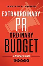 Extraordinary PR, Ordinary Budget : A Strategy Guide.