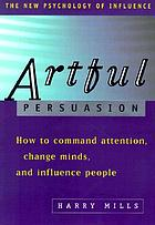 Artful persuasion : how to command attention, change minds, and influence people