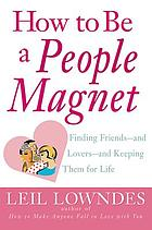 How to be a people magnet : finding friends and lovers and keeping them for life