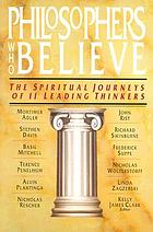 Philosophers who believe : the spiritual journeys of 11 leading thinkers