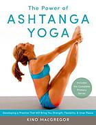 The power of ashtanga yoga : developing a practice that will bring you strength, flexibility, and inner peace