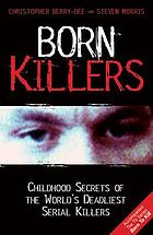 Born killers : childhood secrets of the world's deadliest serial killers