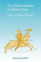 The Arthurian romances of Chrétien de Troyes : once and future fictions