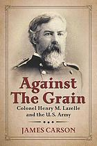 Against the grain : Colonel Henry M. Lazelle and the U.S. Army
