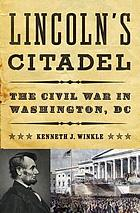 Lincoln's citadel : the Civil War in Washington, DC