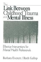 The link between childhood trauma and mental illness : effective interventions for mental health professionals