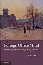 The foreign office mind : the making of British foreign policy, 1865-1914