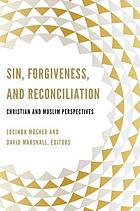 Sin, forgiveness, and reconciliation : Christian and Muslim perspectives : a record of the Thirteenth Building Bridges Seminar hosted by Georgetown University Washington, District of Columbia & Warrenton, Virginia April 27-30, 2014.
