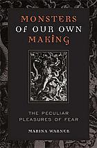 Monsters of our own making : the peculiar pleasures of fear