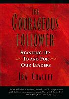 The courageous follower : standing up to and for our leaders