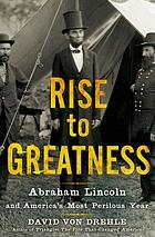 Rise to greatness : Abraham Lincoln and America's most perilous year