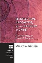 Resurrection, apocalypse, and the kingdom of Christ : the eschatology of Thomas F. Torrance
