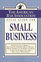 The American Bar Association legal guide for small business : everything a small-business person must know, from start-up employment laws to financing and selling a business.