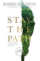 Stay the path : navigating the challenges and wonder of life, love, and leadership