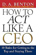How to act like a CEO : 10 rules for getting to the top and staying there