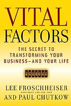 Vital factors : the secret to transforming your business-- and your life
