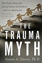 The trauma myth : the truth about the sexual abuse of children--and its aftermath