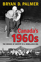 Canada's 1960s : the ironies of identity in a rebellious era