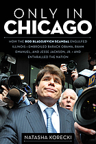 Only in Chicago : how the Rod Blagojevich scandal engulfed Illinois; embroiled Barack Obama, Rahm Emanuel, and Jesse Jackson, Jr.; and enthralled the nation