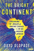 The bright continent : breaking rules and making change in modern Africa
