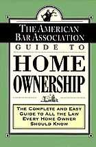 The American Bar Association guide to home ownership : the complete and easy guide to all the law every home owner should know.