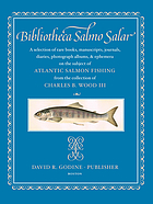 Bibliotheca Salmo salar : a selection of rare books, manuscripts, journals, diaries, photograph albums, and ephemera on the subject of Atlantic salmon fishing : from the collection of Charles B. Wood III.