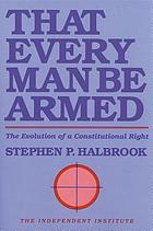 That every man be armed : the evolution of a constitutional right