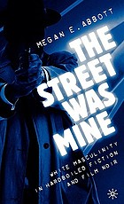 The street was mine : white masculinity in hardboiled fiction and film noir