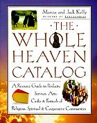 The whole heaven catalog : a resource guide to products, services, arts, crafts, and festivals of religious, spiritual, and cooperative communities
