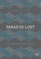 Paradox lost : logical solutions to ten puzzles of philosophy