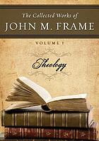 The collected work of John M. Frame Vol. I, Theology.