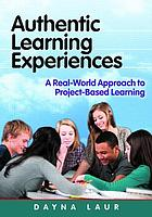 Authentic learning experiences : a real-world approach to project-based learning