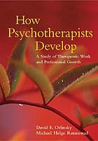 How psychotherapists develop : a study of therapeutic work and professional growth