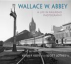 Wallace W. Abbey : a life in railroad photography