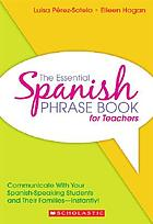 The essential Spanish phrase book for teachers : communicate with your Spanish-speaking students and their families instantly!