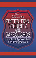 Protection, security, and safeguards : practical approaches and perspectives