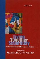 Living together separately : cultural India in history and politics
