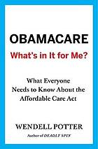 Obamacare-- what's in it for me? : what everyone needs to know about the Affordable Care Act