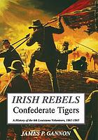 Irish rebels, Confederate tigers : the 6th Louisiana Volunteers, 1861-1865