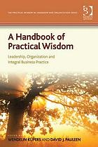 A handbook of practical wisdom : leadership, organization and integral business practice