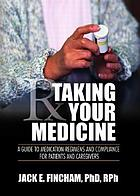 Taking your medicine : a guide to medication regimens and compliance for patients and caregivers