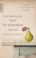 The book of not so common prayer : a new way to pray, a new way to live