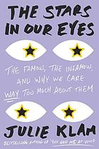 The stars in our eyes : the famous, the infamous, and why we care way too much about them