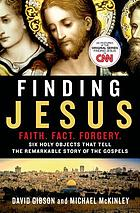 Finding Jesus : faith, fact, forgery : six holy objects that tell the remarkable story of the gospels