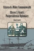 Citizen of a wider commonwealth : Ulysses S. Grant's postpresidential diplomacy