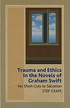 Trauma and ethics in the novels of Graham Swift : no short-cuts to salvation
