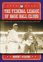 The Federal League of Base Ball Clubs : the history of an outlaw major league, 1914-1915