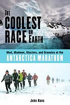 The coolest race on Earth : mud, madmen, glaciers, and grannies at the Antarctica marathon