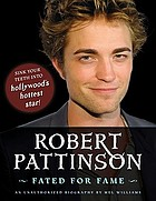 Robert Pattinson : fated for fame : an unauthorized biography
